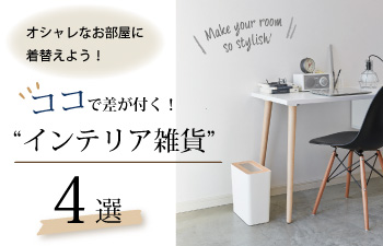 """ココで差が付く!""""インテリア雑貨""""4選"""