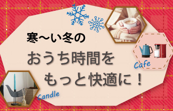 寒〜い冬のおうち時間をもっと快適に!